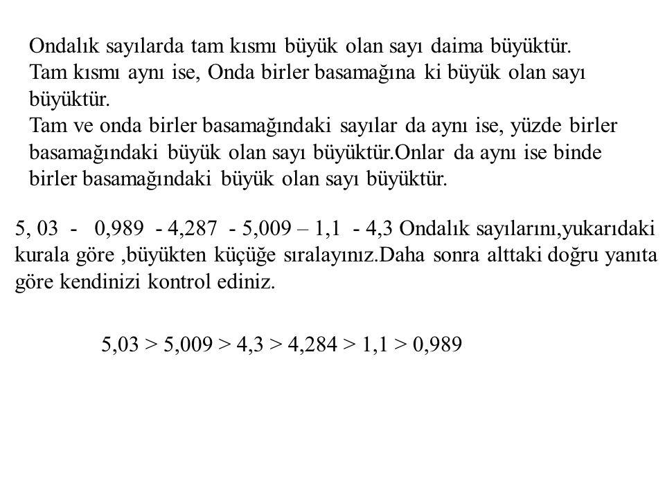 Ondalık sayılarda tam kısmı büyük olan sayı daima büyüktür. Tam kısmı aynı ise, Onda birler basamağına ki büyük olan sayı büyüktür. Tam ve onda birler