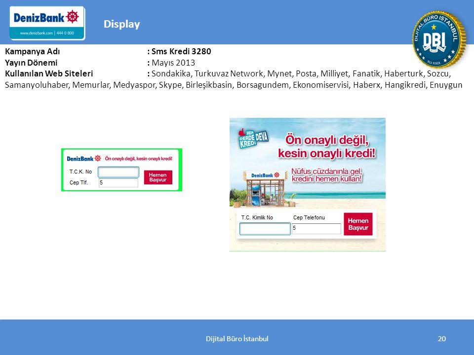Dijital Büro İstanbul20 Kampanya Adı : Sms Kredi 3280 Yayın Dönemi: Mayıs 2013 Kullanılan Web Siteleri: Sondakika, Turkuvaz Network, Mynet, Posta, Milliyet, Fanatik, Haberturk, Sozcu, Samanyoluhaber, Memurlar, Medyaspor, Skype, Birleşikbasin, Borsagundem, Ekonomiservisi, Haberx, Hangikredi, Enuygun Display
