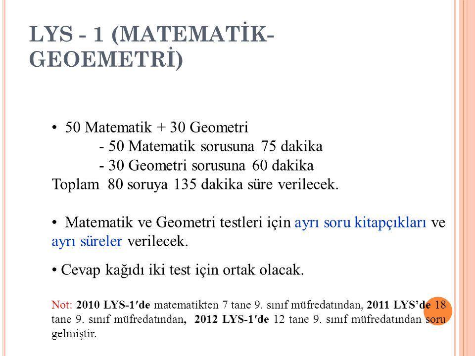 LYS - 1 (MATEMATİK- GEOEMETRİ) 50 Matematik + 30 Geometri - 50 Matematik sorusuna 75 dakika - 30 Geometri sorusuna 60 dakika Toplam 80 soruya 135 dakika süre verilecek.