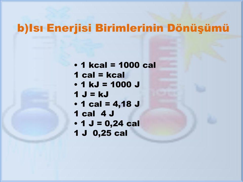 b)Isı Enerjisi Birimlerinin Dönüşümü 1 kcal = 1000 cal 1 cal = kcal 1 kJ = 1000 J 1 J = kJ 1 cal = 4,18 J 1 cal 4 J 1 J = 0,24 cal 1 J 0,25 cal