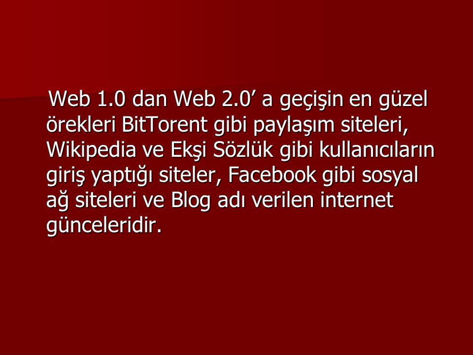 Web 1.0 dan Web 2.0' a geçişin en güzel örekleri BitTorent gibi paylaşım siteleri, Wikipedia ve Ekşi Sözlük gibi kullanıcıların giriş yaptığı siteler,