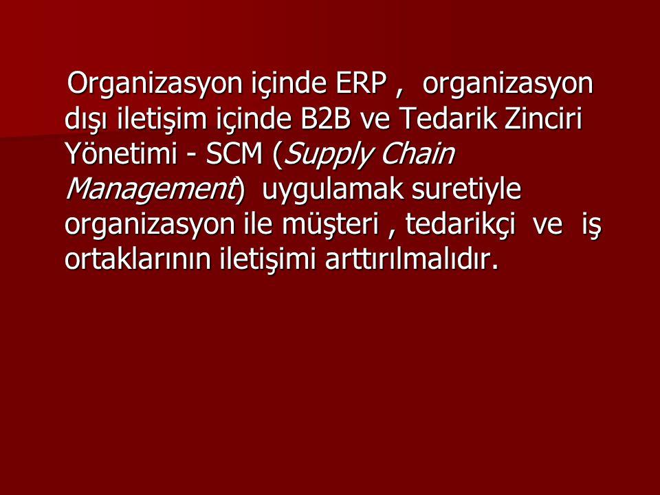 Organizasyon içinde ERP, organizasyon dışı iletişim içinde B2B ve Tedarik Zinciri Yönetimi - SCM (Supply Chain Management) uygulamak suretiyle organiz