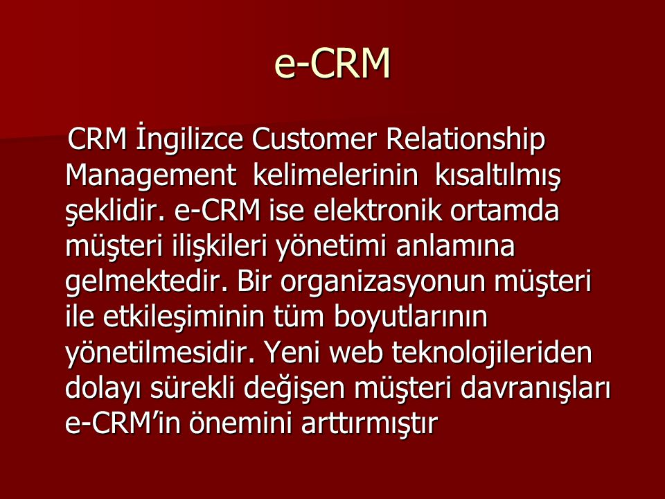 e-CRM CRM İngilizce Customer Relationship Management kelimelerinin kısaltılmış şeklidir. e-CRM ise elektronik ortamda müşteri ilişkileri yönetimi anla