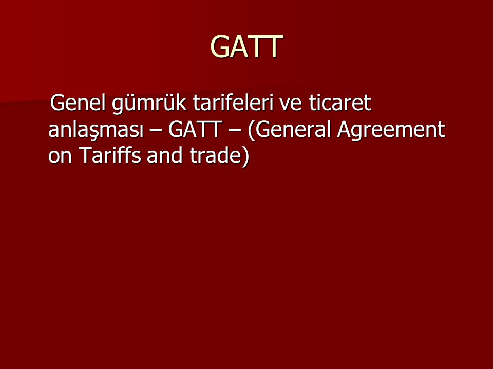 GATT Genel gümrük tarifeleri ve ticaret anlaşması – GATT – (General Agreement on Tariffs and trade) Genel gümrük tarifeleri ve ticaret anlaşması – GATT – (General Agreement on Tariffs and trade)