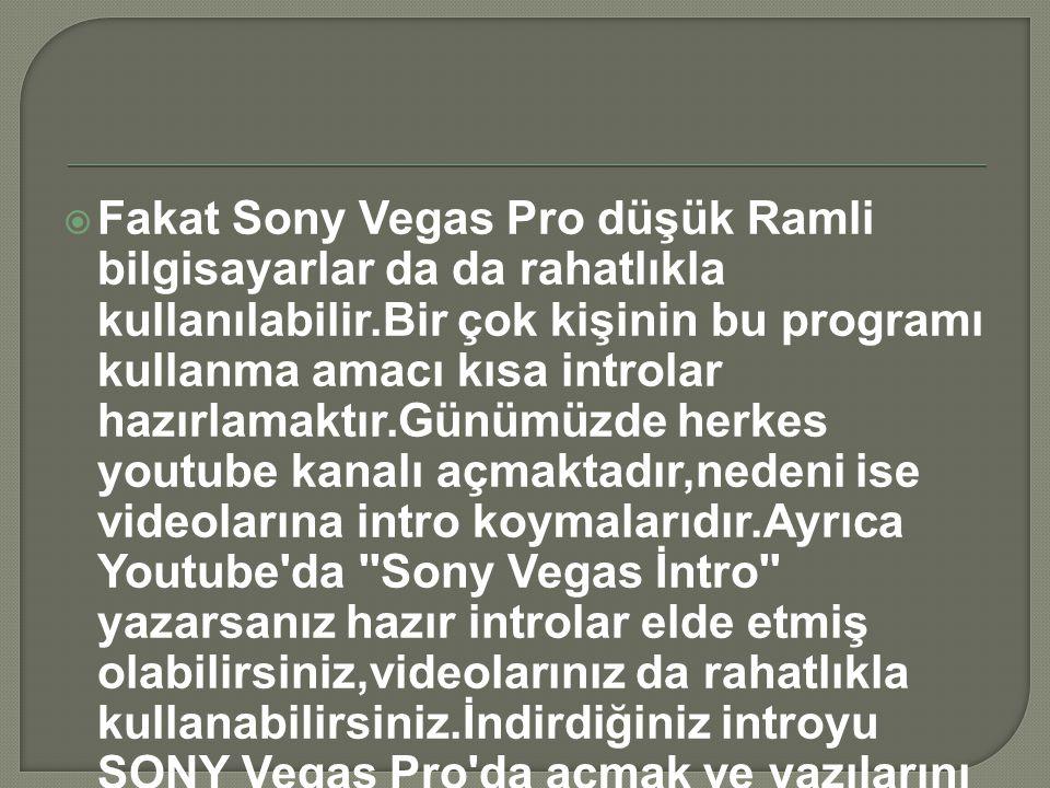  Fakat Sony Vegas Pro düşük Ramli bilgisayarlar da da rahatlıkla kullanılabilir.Bir çok kişinin bu programı kullanma amacı kısa introlar hazırlamaktı