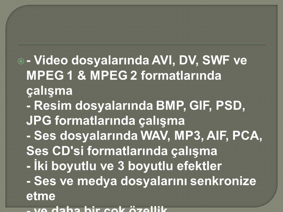  - Video dosyalarında AVI, DV, SWF ve MPEG 1 & MPEG 2 formatlarında çalışma - Resim dosyalarında BMP, GIF, PSD, JPG formatlarında çalışma - Ses dosya