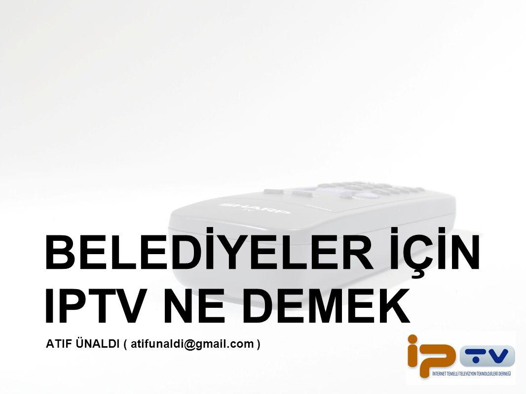 BELEDİYELER İÇİN IPTV NE DEMEK ATIF ÜNALDI ( atifunaldi@gmail.com )