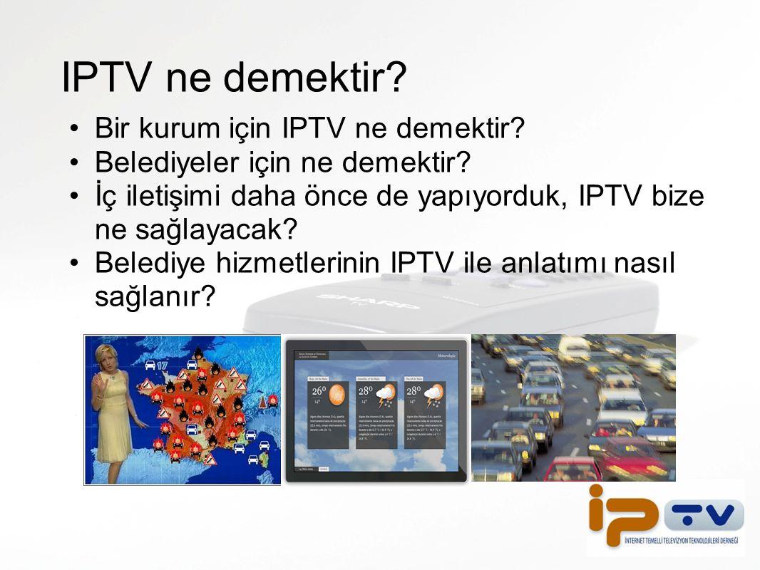 IPTV ne demektir? Bir kurum için IPTV ne demektir? Belediyeler için ne demektir? İç iletişimi daha önce de yapıyorduk, IPTV bize ne sağlayacak? Beledi