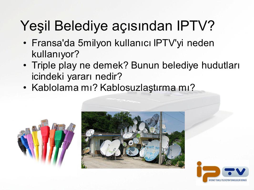 Yeşil Belediye açısından IPTV? Fransa'da 5milyon kullanıcı IPTV'yi neden kullanıyor? Triple play ne demek? Bunun belediye hudutları icindeki yararı ne