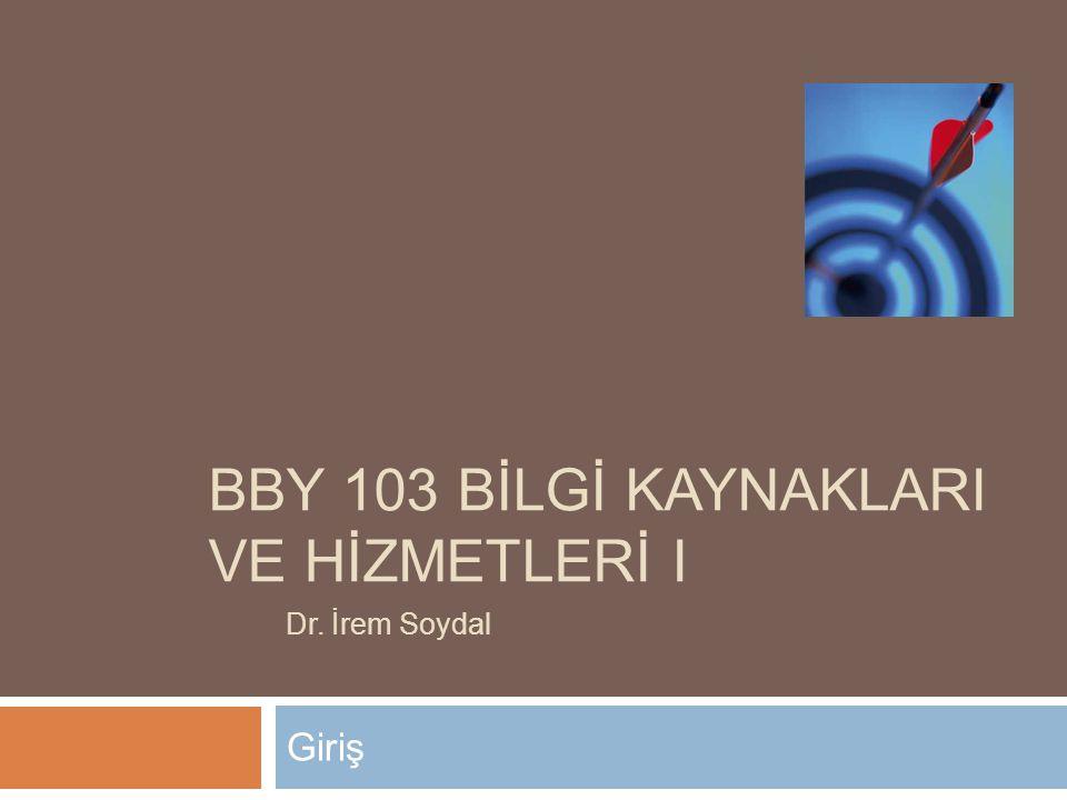 BBY 103 BİLGİ KAYNAKLARI VE HİZMETLERİ I Giriş Dr. İrem Soydal