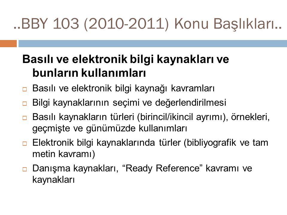 ..BBY 103 (2010-2011) Konu Başlıkları.. Basılı ve elektronik bilgi kaynakları ve bunların kullanımları  Basılı ve elektronik bilgi kaynağı kavramları
