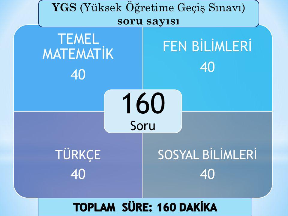 TEMEL MATEMATİK 40 FEN BİLİMLERİ 40 TÜRKÇE 40 SOSYAL BİLİMLERİ 40 160 Soru YGS (Yüksek Öğretime Geçiş Sınavı) soru sayısı