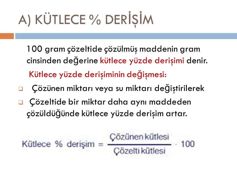 A) KÜTLECE % DER İ Ş İ M 100 gram çözeltide çözülmüş maddenin gram cinsinden de ğ erine kütlece yüzde derişimi denir. Kütlece yüzde derişiminin de ğ i