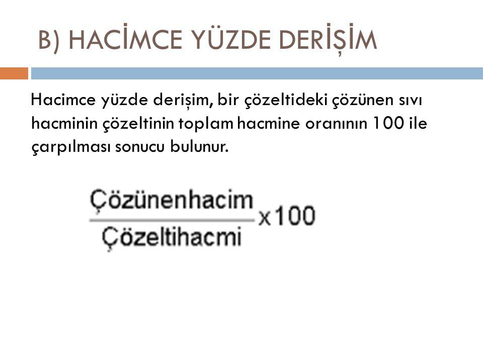 B) HAC İ MCE YÜZDE DER İ Ş İ M Hacimce yüzde derişim, bir çözeltideki çözünen sıvı hacminin çözeltinin toplam hacmine oranının 100 ile çarpılması sonu