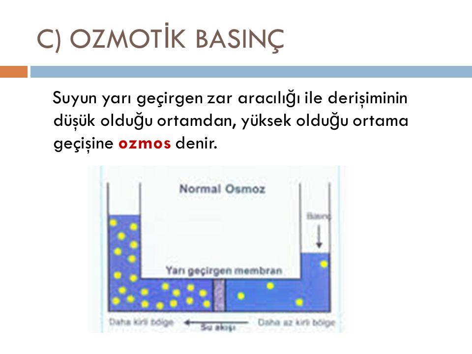 C) OZMOT İ K BASINÇ Suyun yarı geçirgen zar aracılı ğ ı ile derişiminin düşük oldu ğ u ortamdan, yüksek oldu ğ u ortama geçişine ozmos denir.