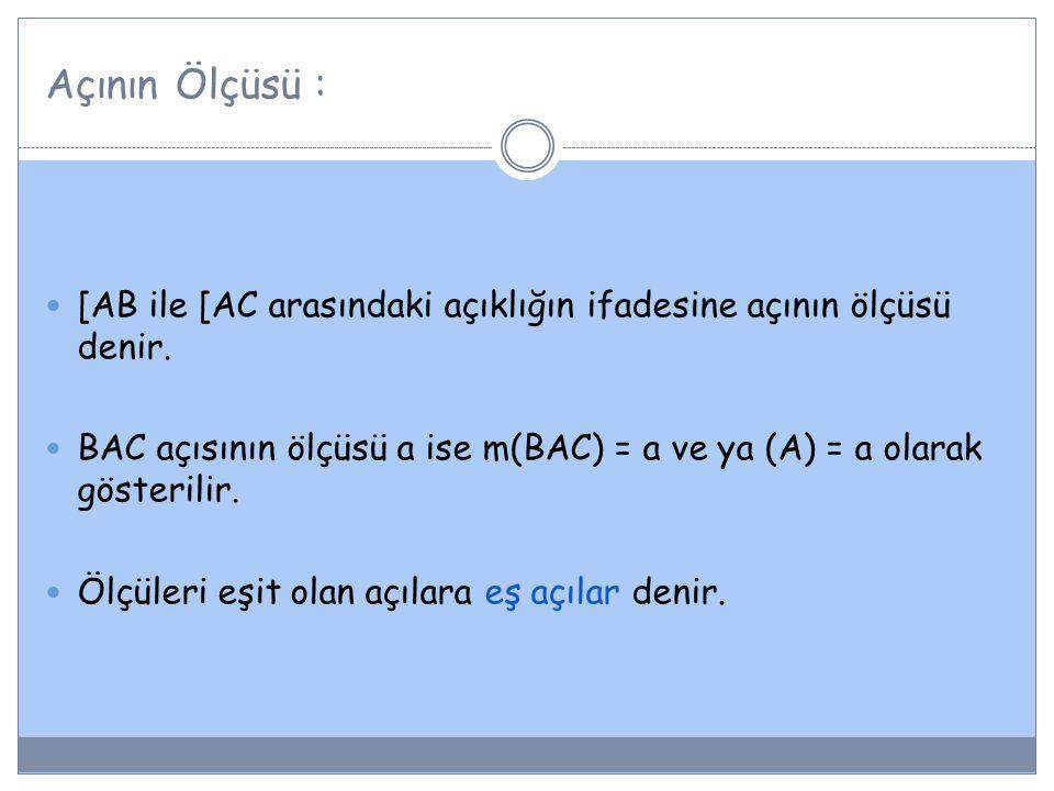 Açının Ölçüsü : [AB ile [AC arasındaki açıklığın ifadesine açının ölçüsü denir. BAC açısının ölçüsü a ise m(BAC) = a ve ya (A) = a olarak gösterilir.