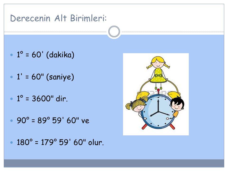 Derecenin Alt Birimleri: 1° = 60' (dakika) 1' = 60
