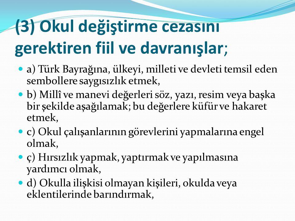 (3) Okul değiştirme cezasını gerektiren fiil ve davranışlar ; a) Türk Bayrağına, ülkeyi, milleti ve devleti temsil eden sembollere saygısızlık etmek,
