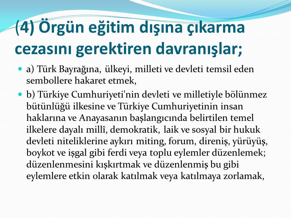 ( 4) Örgün eğitim dışına çıkarma cezasını gerektiren davranışlar; a) Türk Bayrağına, ülkeyi, milleti ve devleti temsil eden sembollere hakaret etmek,
