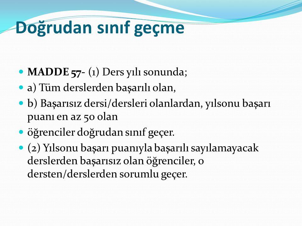 Doğrudan sınıf geçme MADDE 57- (1) Ders yılı sonunda; a) Tüm derslerden başarılı olan, b) Başarısız dersi/dersleri olanlardan, yılsonu başarı puanı en