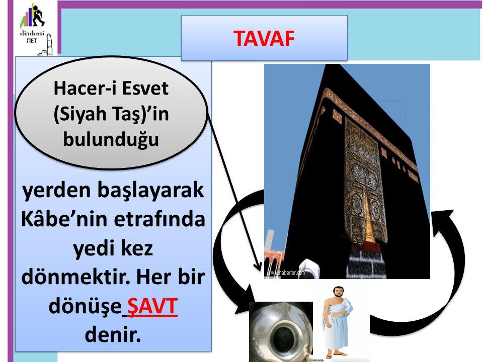 yerden başlayarak Kâbe'nin etrafında yedi kez dönmektir. Her bir dönüşe ŞAVT denir. Hacer-i Esvet (Siyah Taş)'in bulunduğu TAVAF