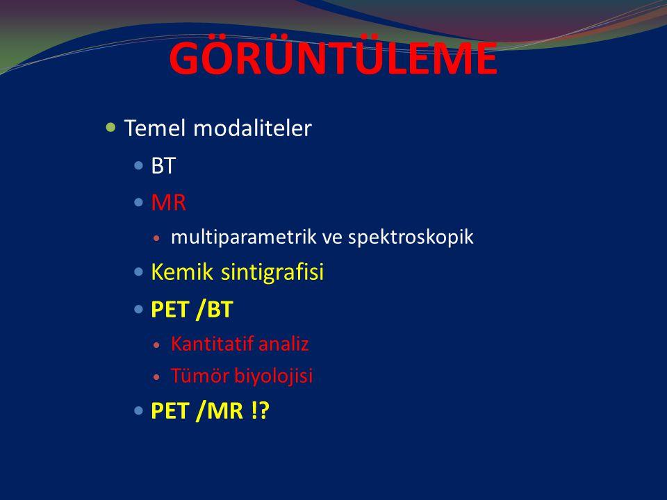 GÖRÜNTÜLEME Temel modaliteler BT MR multiparametrik ve spektroskopik Kemik sintigrafisi PET /BT Kantitatif analiz Tümör biyolojisi PET /MR !?