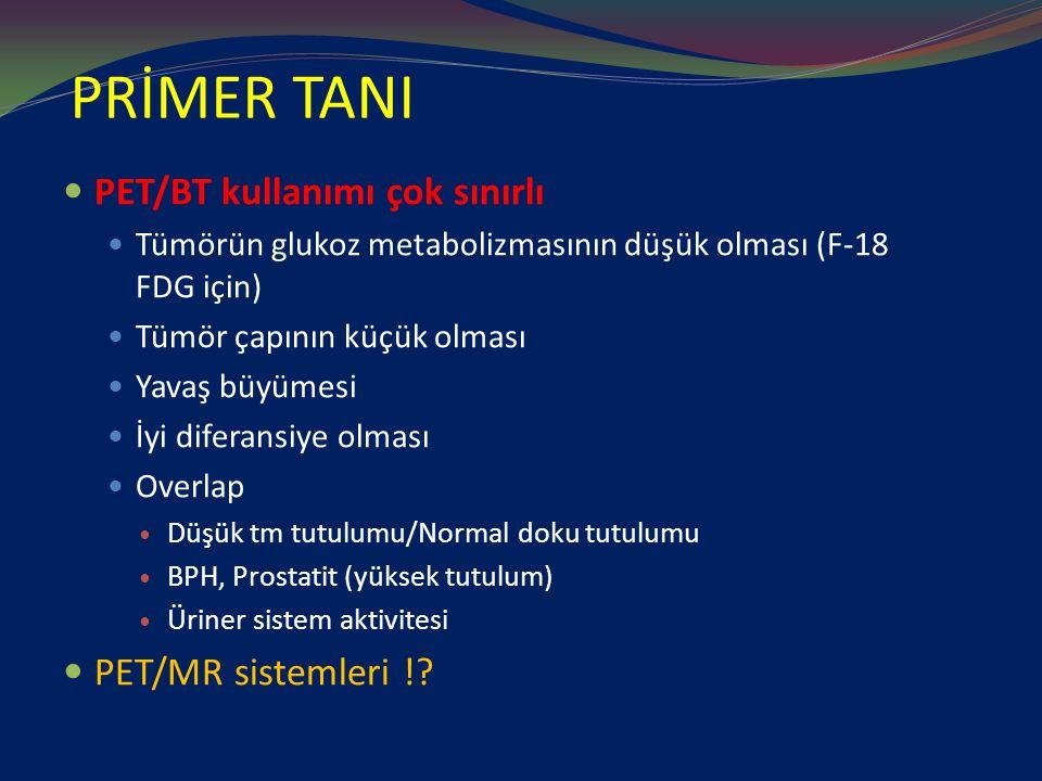 PRİMER TANI PET/BT kullanımı çok sınırlı Tümörün glukoz metabolizmasının düşük olması (F-18 FDG için) Tümör çapının küçük olması Yavaş büyümesi İyi diferansiye olması Overlap Düşük tm tutulumu/Normal doku tutulumu BPH, Prostatit (yüksek tutulum) Üriner sistem aktivitesi PET/MR sistemleri !?