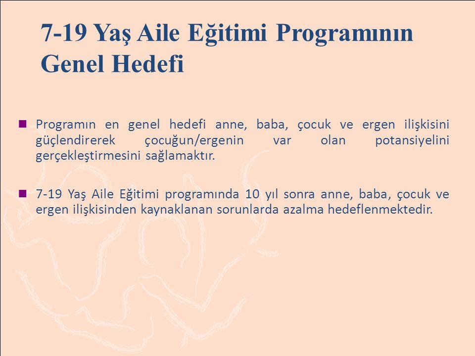 7-19 Yaş Aile Eğitimi Programının Genel Hedefi Programın en genel hedefi anne, baba, çocuk ve ergen ilişkisini güçlendirerek çocuğun/ergenin var olan