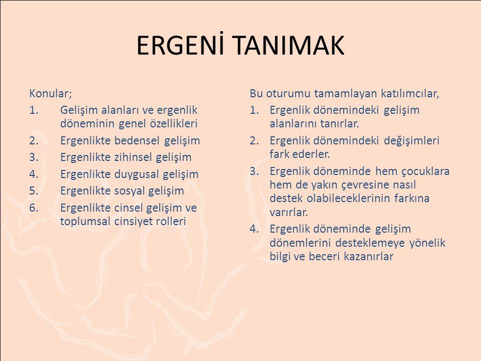 ERGENİ TANIMAK Konular; 1.Gelişim alanları ve ergenlik döneminin genel özellikleri 2.Ergenlikte bedensel gelişim 3.Ergenlikte zihinsel gelişim 4.Ergenlikte duygusal gelişim 5.Ergenlikte sosyal gelişim 6.Ergenlikte cinsel gelişim ve toplumsal cinsiyet rolleri Bu oturumu tamamlayan katılımcılar, 1.Ergenlik dönemindeki gelişim alanlarını tanırlar.