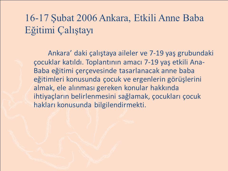 16-17 Şubat 2006 Ankara, Etkili Anne Baba Eğitimi Çalıştayı Ankara' daki çalıştaya aileler ve 7-19 yaş grubundaki çocuklar katıldı. Toplantının amacı
