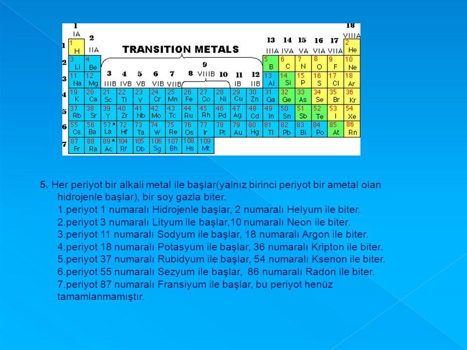 5. Her periyot bir alkali metal ile başlar(yalnız birinci periyot bir ametal olan hidrojenle başlar), bir soy gazla biter. 1.periyot 1 numaralı Hidroj