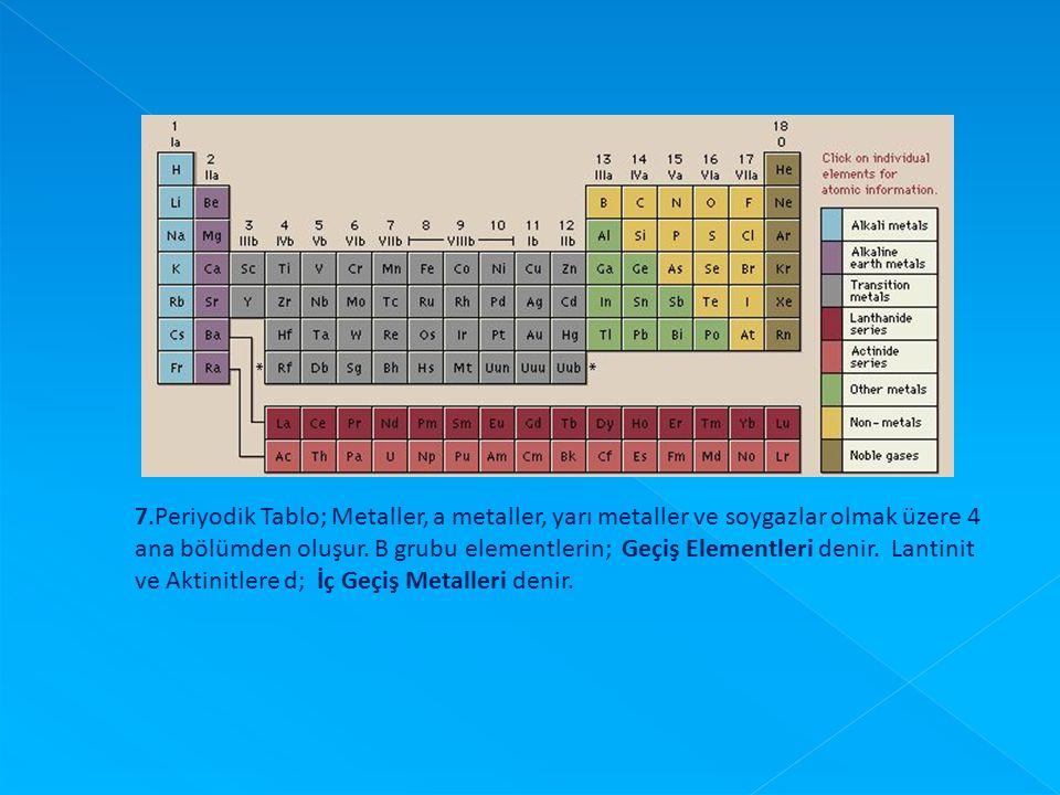 7.Periyodik Tablo; Metaller, a metaller, yarı metaller ve soygazlar olmak üzere 4 ana bölümden oluşur. B grubu elementlerin; Geçiş Elementleri denir.