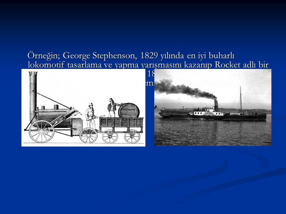 Örneğin; George Stephenson, 1829 yılında en iyi buharlı lokomotif tasarlama ve yapma yarışmasını kazanıp Rocket adlı bir lokomotifi üretmeseydi belki