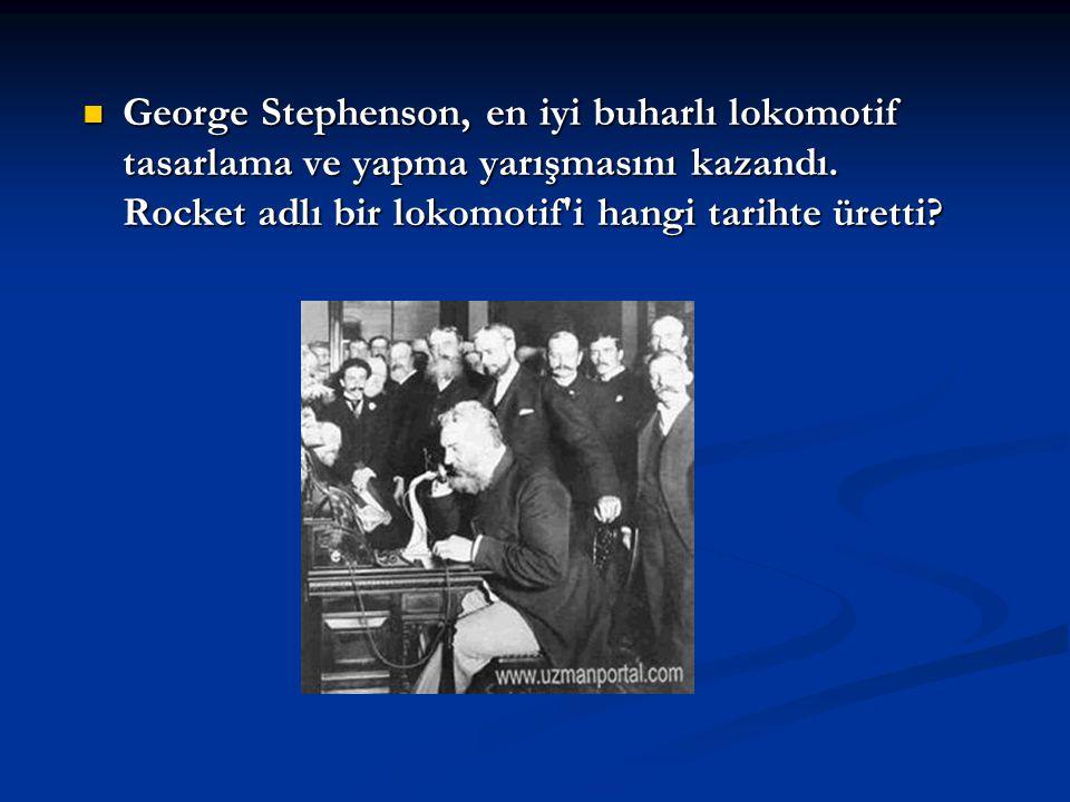 George Stephenson, en iyi buharlı lokomotif tasarlama ve yapma yarışmasını kazandı. Rocket adlı bir lokomotif'i hangi tarihte üretti? George Stephenso