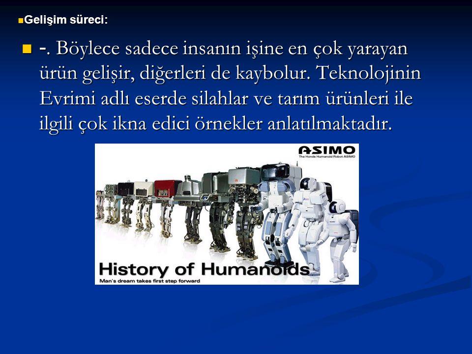 -. Böylece sadece insanın işine en çok yarayan ürün gelişir, diğerleri de kaybolur. Teknolojinin Evrimi adlı eserde silahlar ve tarım ürünleri ile ilg