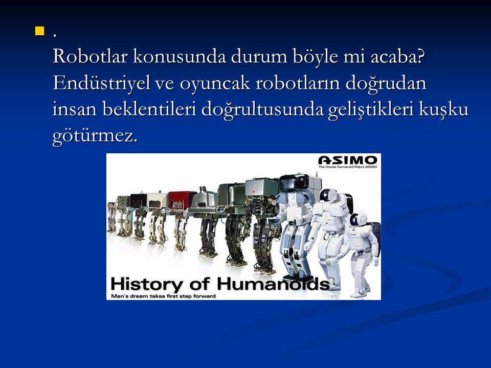 . Robotlar konusunda durum böyle mi acaba? Endüstriyel ve oyuncak robotların doğrudan insan beklentileri doğrultusunda geliştikleri kuşku götürmez.. R
