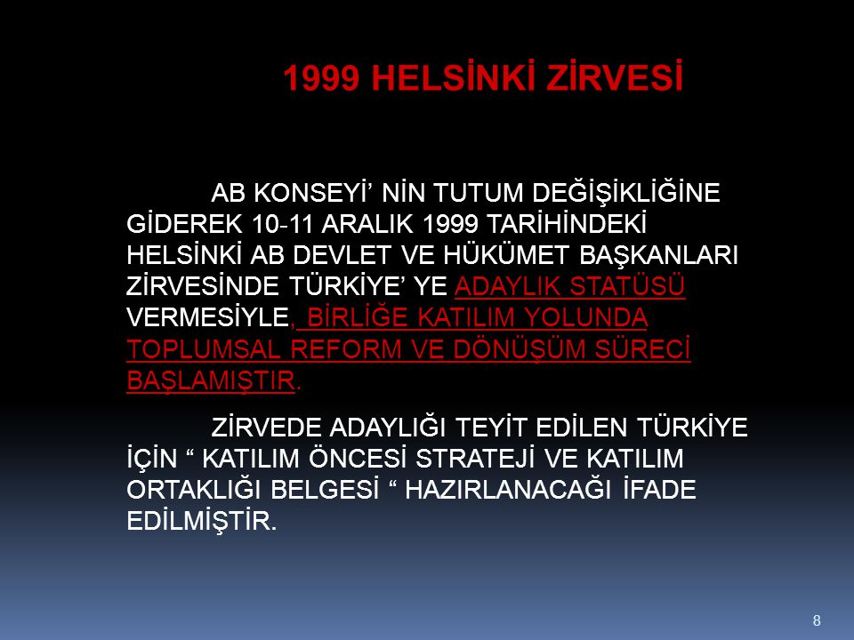 8 1999 HELSİNKİ ZİRVESİ AB KONSEYİ' NİN TUTUM DEĞİŞİKLİĞİNE GİDEREK 10-11 ARALIK 1999 TARİHİNDEKİ HELSİNKİ AB DEVLET VE HÜKÜMET BAŞKANLARI ZİRVESİNDE TÜRKİYE' YE ADAYLIK STATÜSÜ VERMESİYLE, BİRLİĞE KATILIM YOLUNDA TOPLUMSAL REFORM VE DÖNÜŞÜM SÜRECİ BAŞLAMIŞTIR.