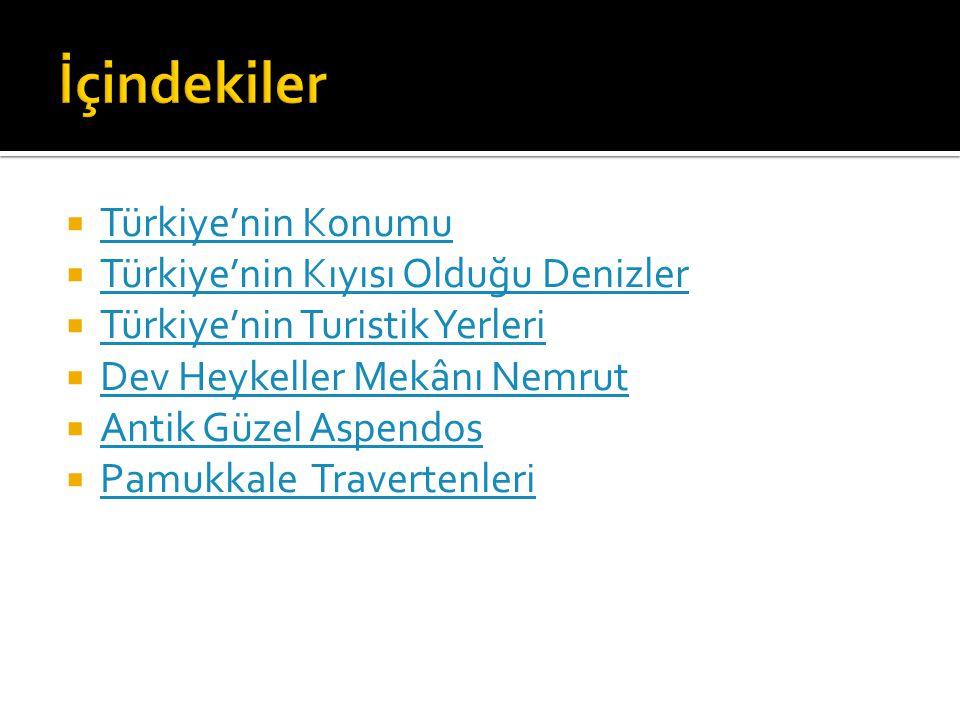  Türkiye'nin Konumu Türkiye'nin Konumu  Türkiye'nin Kıyısı Olduğu Denizler Türkiye'nin Kıyısı Olduğu Denizler  Türkiye'nin Turistik Yerleri Türkiye