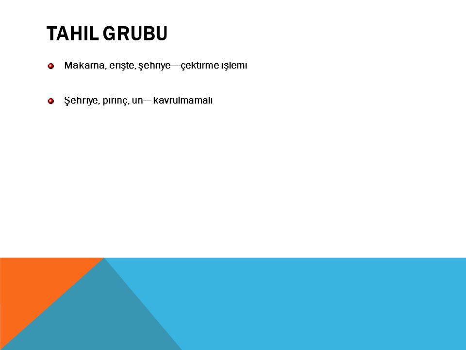 TAHIL GRUBU Makarna, erişte, şehriye----çektirme işlemi Şehriye, pirinç, un--- kavrulmamalı