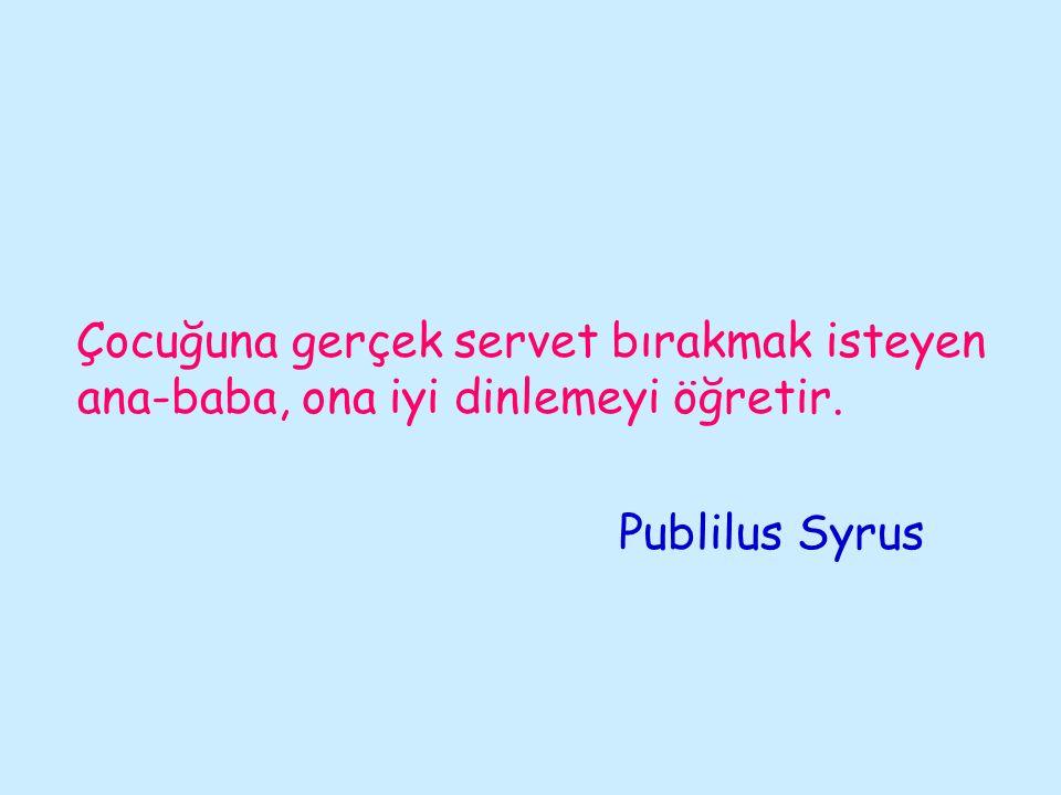 Çocuğuna gerçek servet bırakmak isteyen ana-baba, ona iyi dinlemeyi öğretir. Publilus Syrus