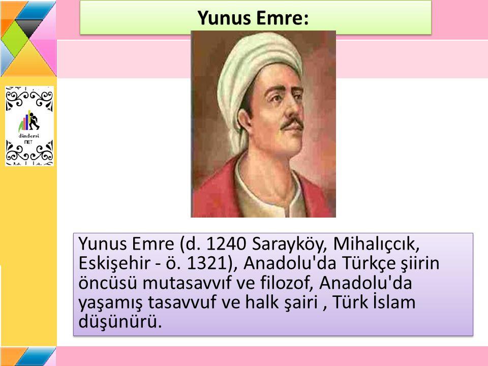 Yunus Emre: Yunus Emre (d. 1240 Sarayköy, Mihalıçcık, Eskişehir - ö. 1321), Anadolu'da Türkçe şiirin öncüsü mutasavvıf ve filozof, Anadolu'da yaşamış