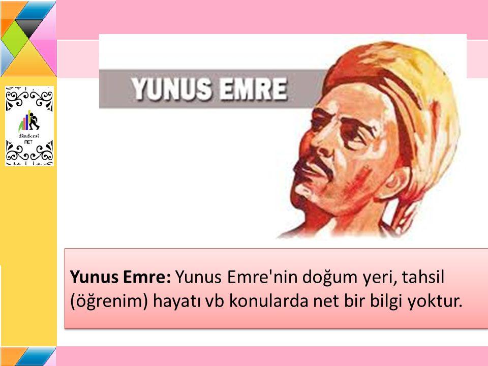 Yunus Emre: Yunus Emre'nin doğum yeri, tahsil (öğrenim) hayatı vb konularda net bir bilgi yoktur.