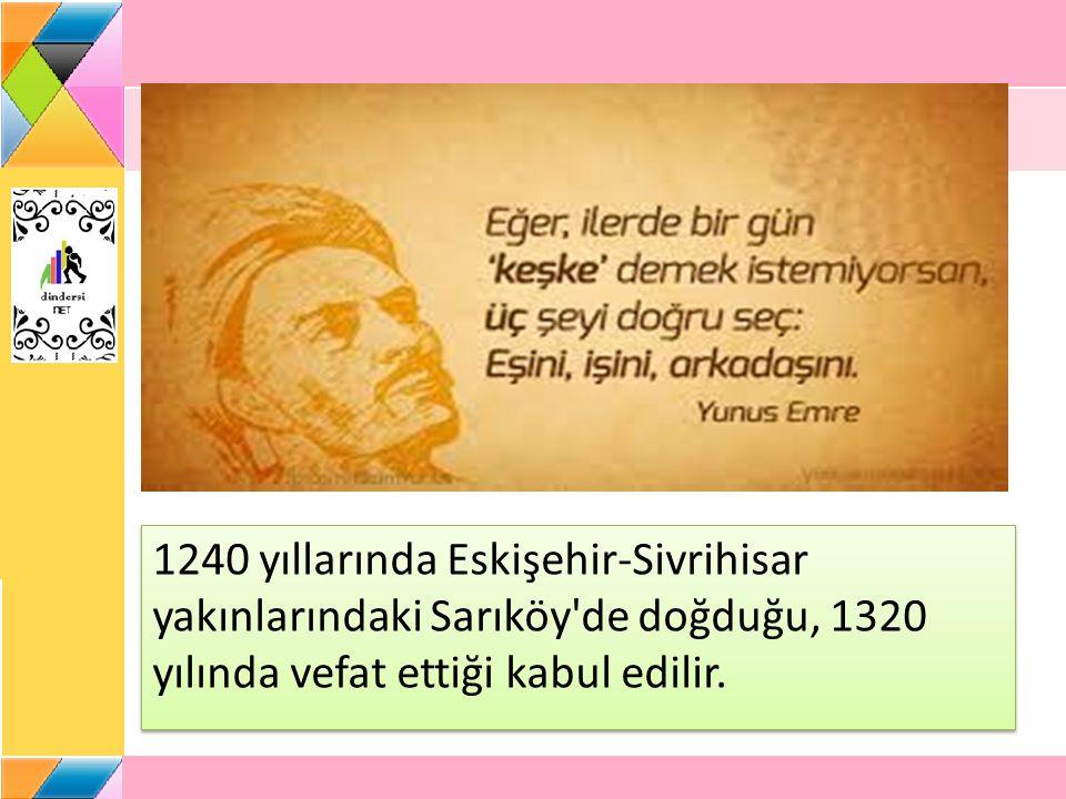 1240 yıllarında Eskişehir-Sivrihisar yakınlarındaki Sarıköy'de doğduğu, 1320 yılında vefat ettiği kabul edilir.