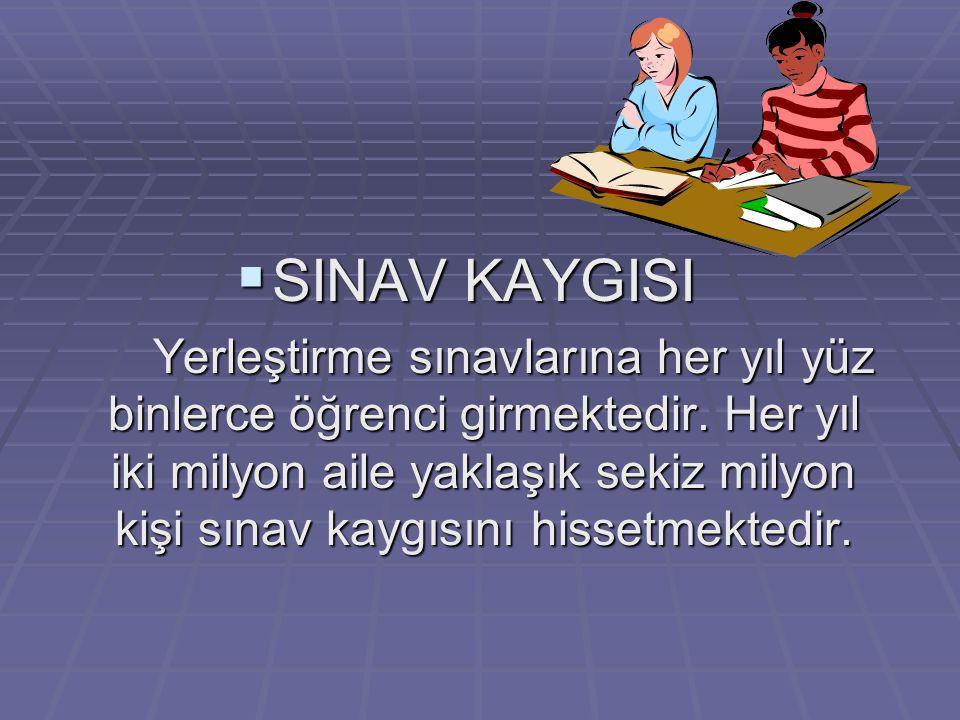  SINAV KAYGISI Yerleştirme sınavlarına her yıl yüz binlerce öğrenci girmektedir.