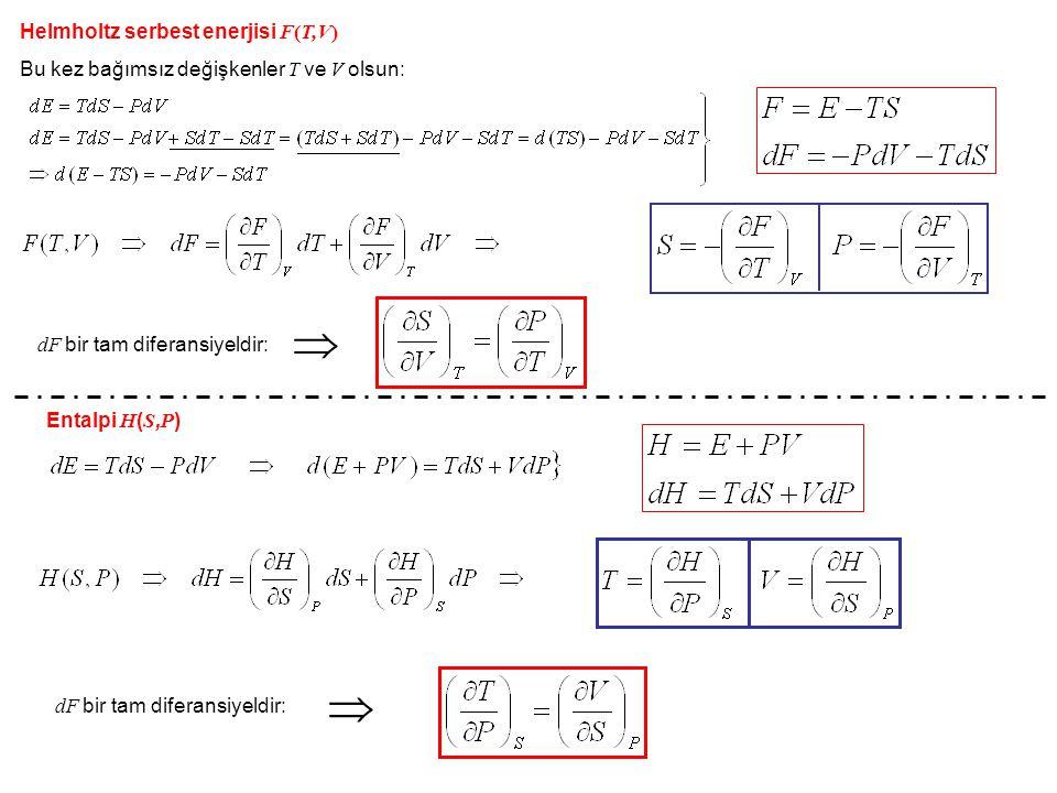 Helmholtz serbest enerjisi F(T,V) Bu kez bağımsız değişkenler T ve V olsun: dF bir tam diferansiyeldir:  Entalpi H ( S, P ) dF bir tam diferansiyeldi