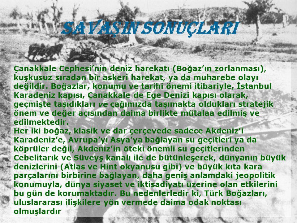 SAVA Ş IN SONUÇLARI Çanakkale Cephesi'nin deniz harekatı (Boğaz'ın zorlanması), kuşkusuz sıradan bir askeri harekat, ya da muharebe olayı değildir. Bo