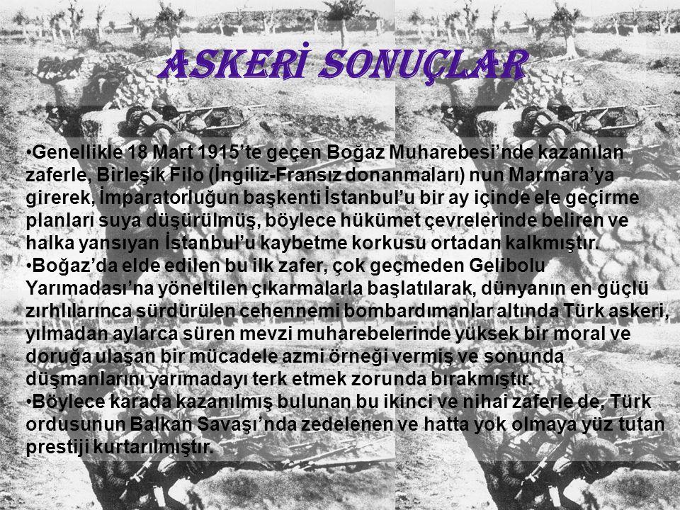 ASKER İ SONUÇLAR Genellikle 18 Mart 1915'te geçen Boğaz Muharebesi'nde kazanılan zaferle, Birleşik Filo (İngiliz-Fransız donanmaları) nun Marmara'ya g