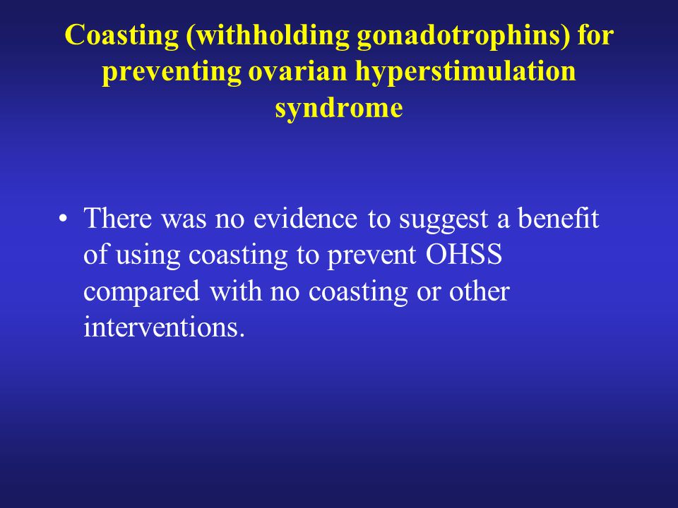 Coasting (withholding gonadotrophins) for preventing ovarian hyperstimulation syndrome There was no evidence to suggest a benefit of using coasting to