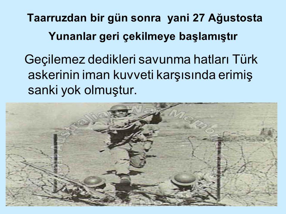 Taarruzdan bir gün sonra yani 27 Ağustosta Yunanlar geri çekilmeye başlamıştır Geçilemez dedikleri savunma hatları Türk askerinin iman kuvveti karşısı