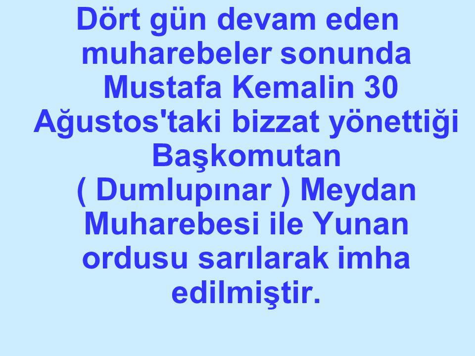 Dört gün devam eden muharebeler sonunda Mustafa Kemalin 30 Ağustos'taki bizzat yönettiği Başkomutan ( Dumlupınar ) Meydan Muharebesi ile Yunan ordusu